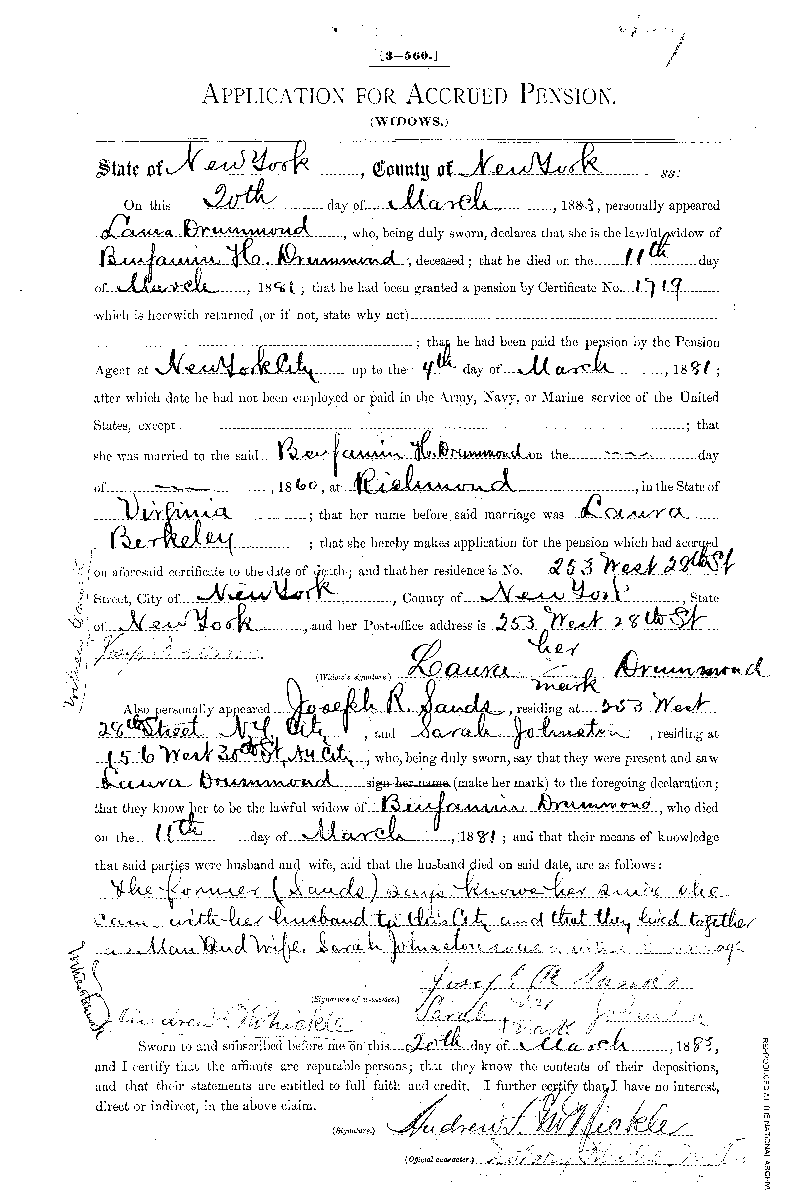 On October 30, 1883, Laura Drummond filed this Widow's Declaration for Pension or  Increase of Pension. In it she states that their son, Benjamin W. Drummond, was born on  May 14, 1876. It also tells us that Laura Drummond was illiterate, because witnesses attest that  they saw her make her mark rather than sign her name. At this time she lived at No. 253 West  28th Street, New York City. This is a digital copy of the original record held by the  National Archives.