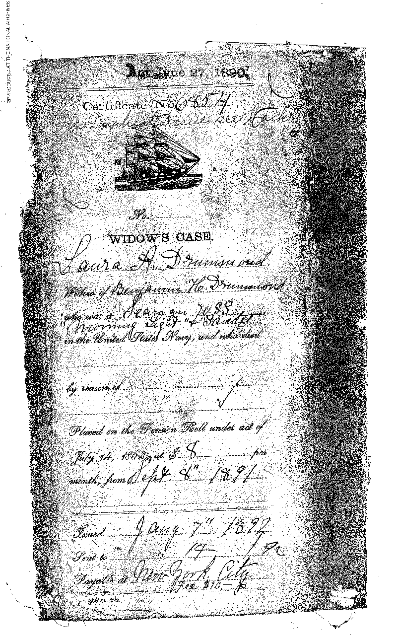 This is one side of Widow's Case Certificate No. 6854 documenting  actions in the application by Laura A. Drummond, widow of Benamin Drummond  (the first patient admitted into the Naval Hospital,Washington City, when it  opened on October 1, 1866). It shows that she was Placed on the Pension Roll  under the Act of July 14th, 1862, at $8 per month, from Sept. 8th, 1891.  This is a digital copy of the original record held by the National Archives.